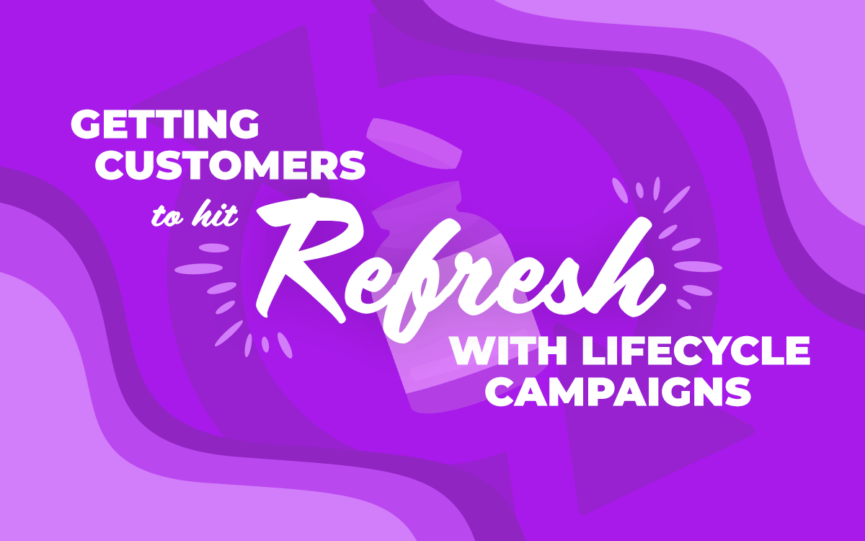 Getting Customers to Hit Refresh with Lifecycle Campaigns